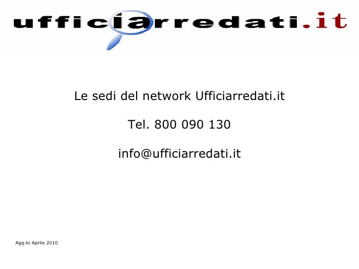 Le sedi del network Ufficiarredati.it Tel. 800 090 130 [email_address] Agg.to Aprile 2010