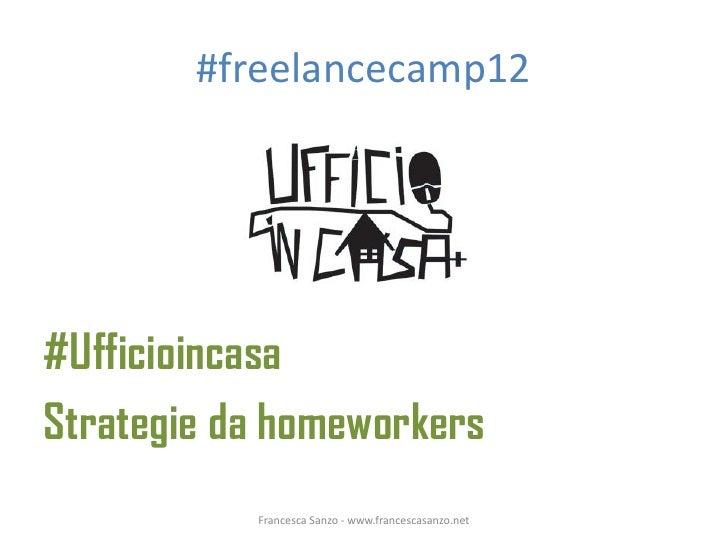#freelancecamp12#UfficioincasaStrategie da homeworkers           Francesca Sanzo - www.francescasanzo.net