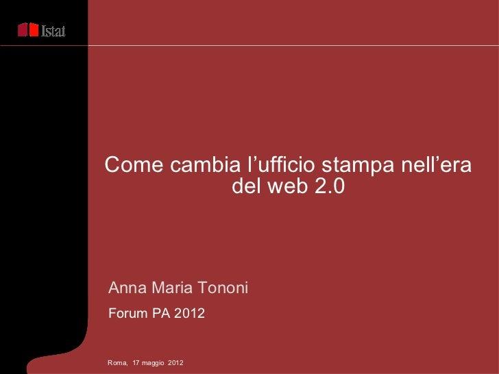 Come cambia l'ufficio stampa nell'era          del web 2.0Anna Maria TononiForum PA 2012Roma, 17 maggio 2012