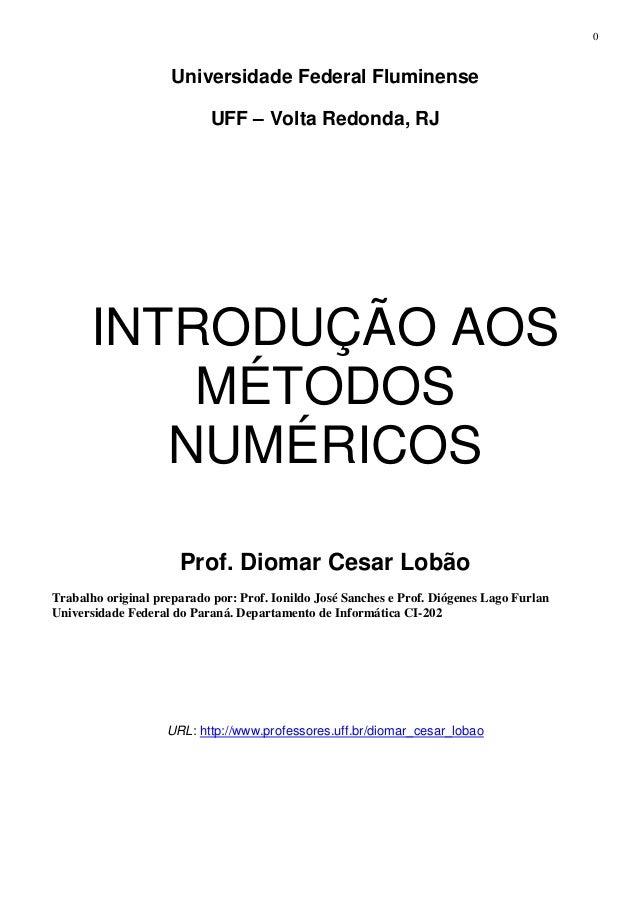 0 Universidade Federal Fluminense UFF – Volta Redonda, RJ INTRODUÇÃO AOS MÉTODOS NUMÉRICOS Prof. Diomar Cesar Lobão Trabal...