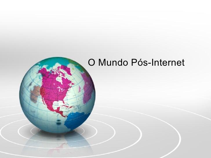 O Mundo Pós-Internet