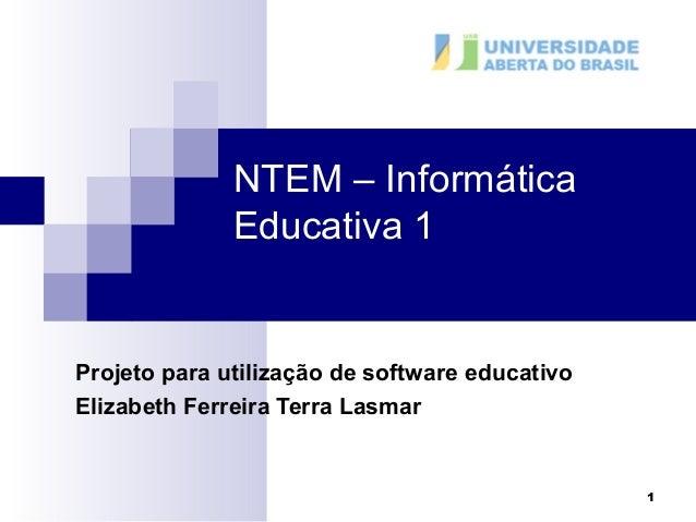 1  NTEM – Informática  Educativa 1  Projeto para utilização de software educativo  Elizabeth Ferreira Terra Lasmar
