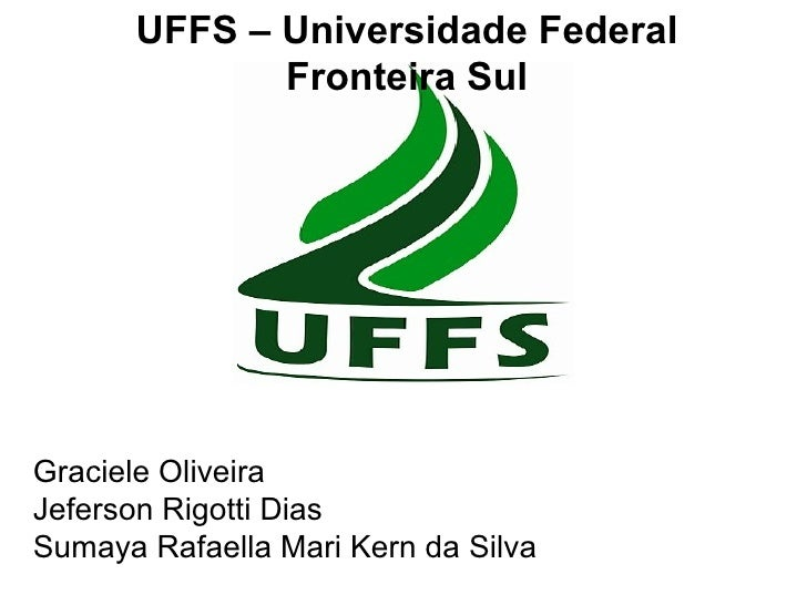 UFFS – Universidade Federal             Fronteira SulGraciele OliveiraJeferson Rigotti DiasSumaya Rafaella Mari Kern da Si...