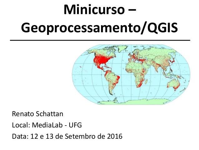 Minicurso – Geoprocessamento/QGIS Renato Schattan Local: MediaLab - UFG Data: 12 e 13 de Setembro de 2016