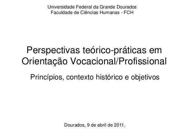 Perspectivas teórico-práticas em Orientação Vocacional/Profissional Princípios, contexto histórico e objetivos Dourados, 9...