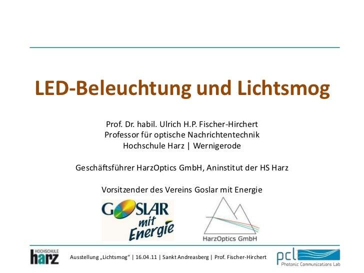 LED-Beleuchtung und Lichtsmog<br />Prof. Dr. habil. Ulrich H.P. Fischer-Hirchert<br />Professor für optische Nachrichtente...