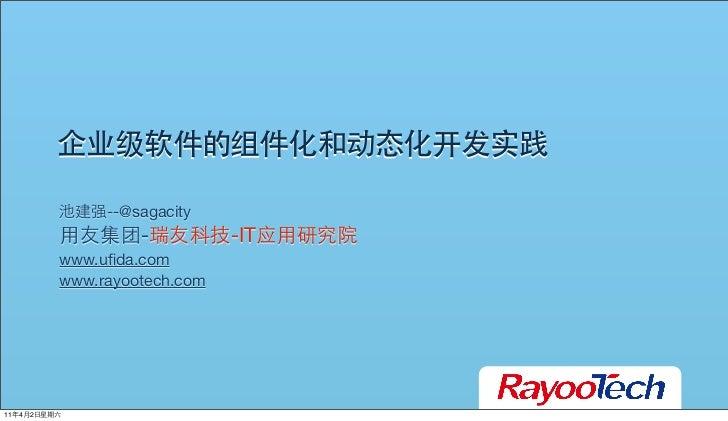 企业级软件的组件化和动态化开发实践         池建强--@sagacity         用友集团-瑞友科技-IT应用研究院         www.ufida.com         www.rayootech.com11年4月2日星期六