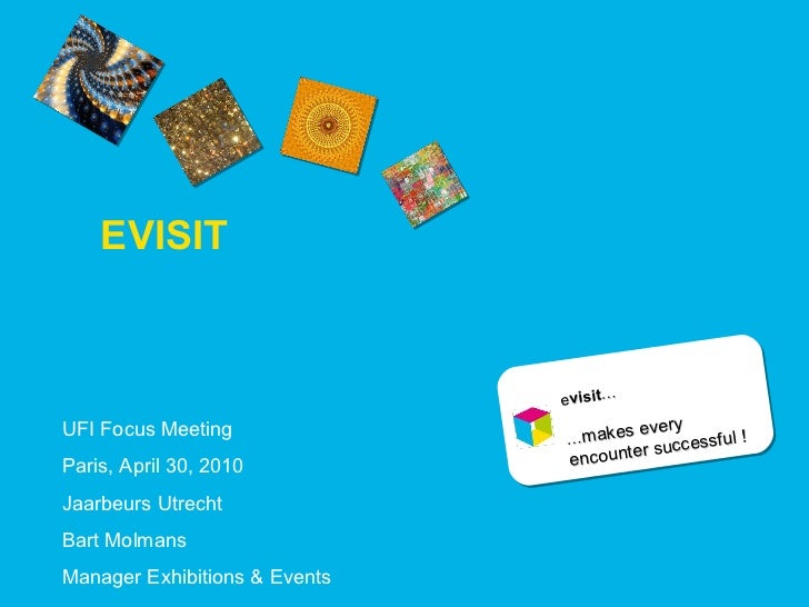 EVISIT UFI Focus Meeting  Paris, April 30, 2010 Jaarbeurs Utrecht Bart Molmans Manager Exhibitions & Events e visit … … ma...