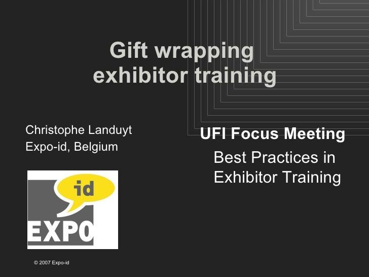 Gift wrapping  exhibitor training <ul><li>Christophe Landuyt </li></ul><ul><li>Expo-id, Belgium </li></ul>UFI Focus Meetin...
