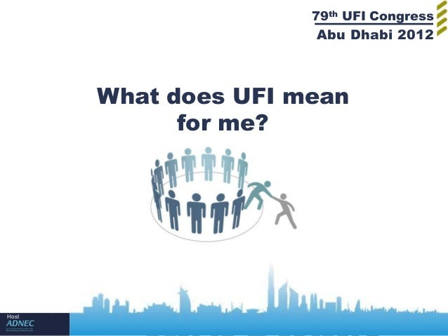 79th UFI Congress                      Abu Dhabi 2012       What does UFI mean             for me?Host