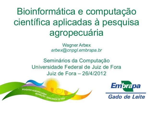 Bioinformática e computaçãocientífica aplicadas à pesquisaagropecuáriaWagner Arbexarbex@cnpgl.embrapa.brSeminários da Comp...