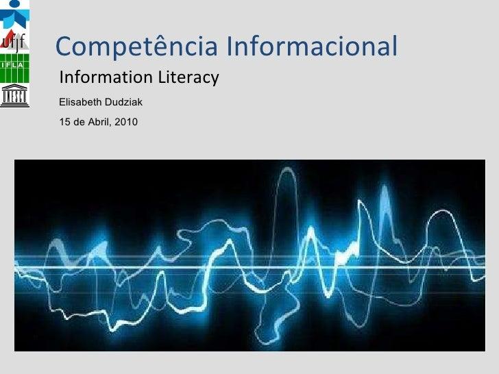 Competência Informacional Information Literacy Elisabeth Dudziak 15 de Abril, 2010