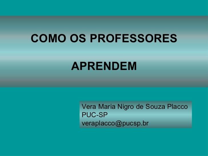COMO OS PROFESSORES APRENDEM Vera Maria Nigro de Souza Placco  PUC-SP [email_address]