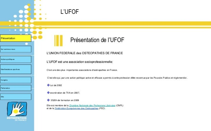 L'UFOF <ul><li>L'UNION FEDERALE des OSTEOPATHES DE FRANCE  </li></ul><ul><li>L'UFOF est une association socioprofessionnel...