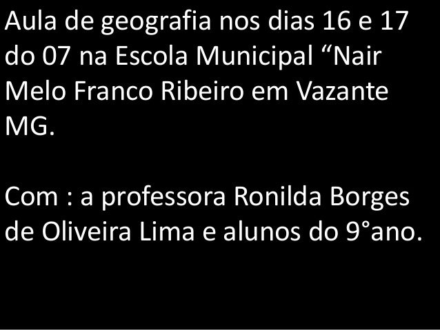 """Aula de geografia nos dias 16 e 17 do 07 na Escola Municipal """"Nair Melo Franco Ribeiro em Vazante MG. Com : a professora R..."""