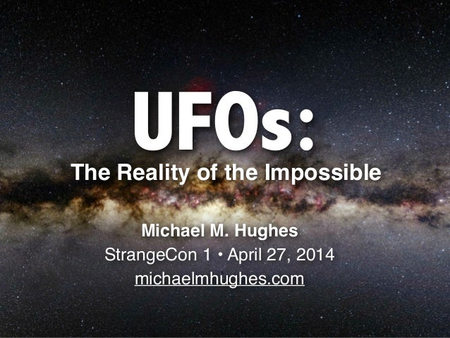 UFOs: Michael M. Hughes! StrangeCon 1 • April 27, 2014! michaelmhughes.com The Reality of the Impossible