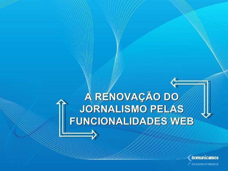 A RENOVAÇÃO DO JORNALISMO PELAS FUNCIONALIDADES WEB
