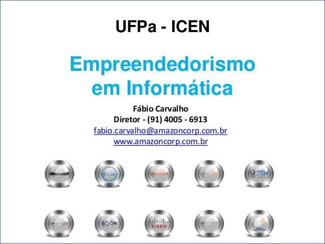 UFPa - ICENEmpreendedorismo  em Informática             Fábio Carvalho        Diretor - (91) 4005 - 6913  fabio.carvalho@a...