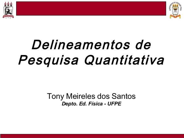 Tony Meireles dos Santos Depto. Ed. Física - UFPE Delineamentos de Pesquisa Quantitativa