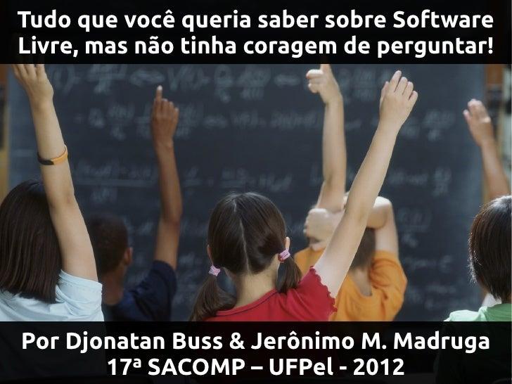 Tudo que você queria saber sobre SoftwareLivre, mas não tinha coragem de perguntar!Por Djonatan Buss & Jerônimo M. Madruga...