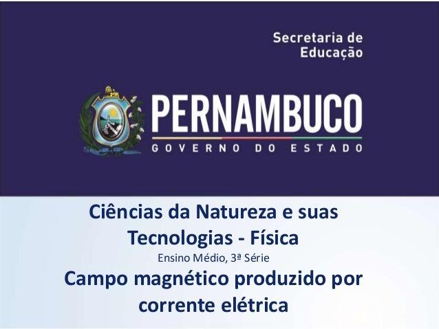 Ciências da Natureza e suas  Tecnologias - Física  Ensino Médio, 3ª Série  Campo magnético produzido por  corrente elétric...