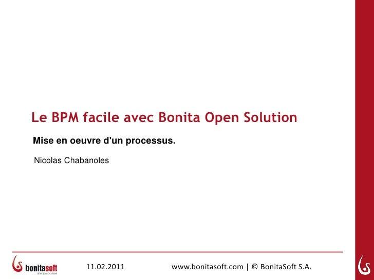 Le BPM facile avec Bonita Open Solution<br />Mise en oeuvred'unprocessus.<br />Nicolas Chabanoles<br />11.02.2011<br />www...