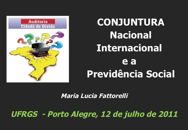 Maria Lucia Fattorelli UFRGS  - Porto Alegre, 12 de julho de 2011 CONJUNTURA Nacional Internacional  e a  Previdência Social