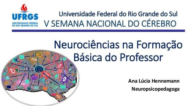 Neurociências na Formação Básica do Professor Ana Lúcia Hennemann Neuropsicopedagoga Universidade Federal do Rio Grande do...