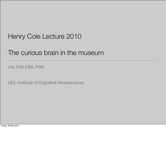 Henry Cole Lecture 2010 The curious brain in the museum Uta Frith FBA, FRS  UCL Institute of Cognitive Neuroscience  Frida...