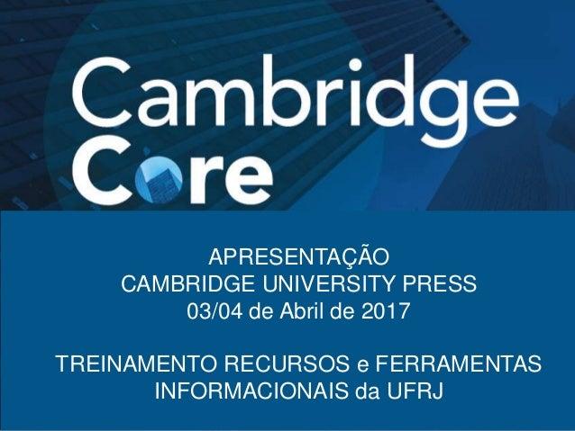 APRESENTAÇÃO CAMBRIDGE UNIVERSITY PRESS 03/04 de Abril de 2017 TREINAMENTO RECURSOS e FERRAMENTAS INFORMACIONAIS da UFRJ