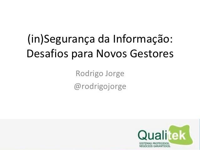 (in)Segurança da Informação:Desafios para Novos Gestores         Rodrigo Jorge         @rodrigojorge
