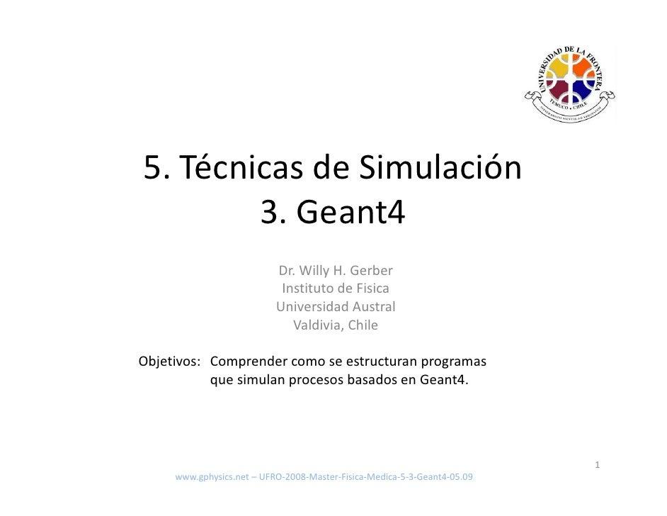 5. Técnicas de Simulación         3. Geant4                            Dr. Willy H. Gerber                             Ins...
