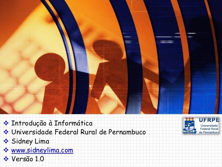    Introdução à Informática   Universidade Federal Rural de Pernambuco   Sidney Lima   www.sidneylima.com   Versão 1....