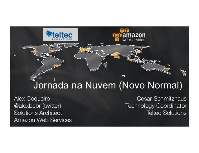 Jornada na Nuvem (Novo Normal)  Alex Coqueiro  @alexbcbr (twitter)  Solutions Architect  Amazon Web Services  Cesar Schmit...