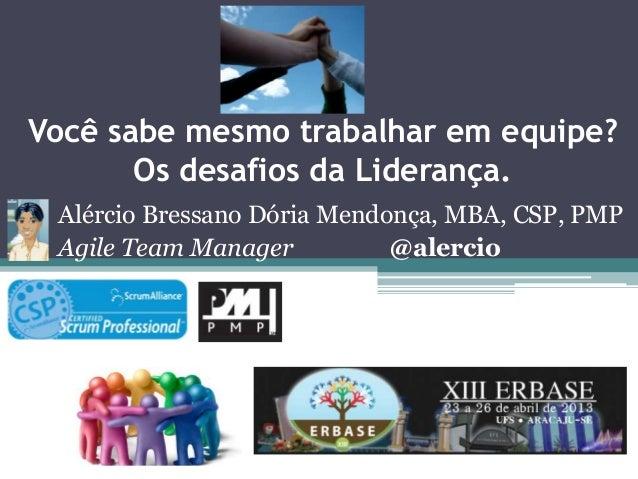 Você sabe mesmo trabalhar em equipe? Os desafios da Liderança. Alércio Bressano Dória Mendonça, MBA, CSP, PMP Agile Team M...