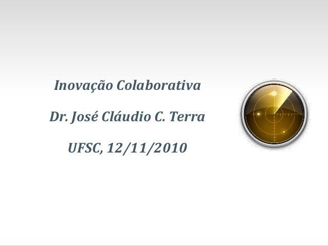 Inovação Colaborativa Dr. José Cláudio C. Terra UFSC, 12/11/2010