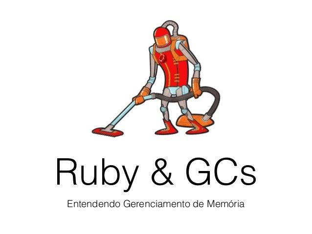 Ruby & GCs Entendendo Gerenciamento de Memória