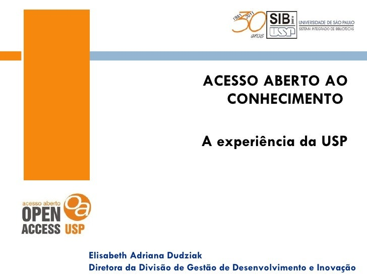 <ul><li>ACESSO ABERTO AO CONHECIMENTO  </li></ul><ul><li>A experiência da USP </li></ul>Elisabeth Adriana Dudziak Diretora...