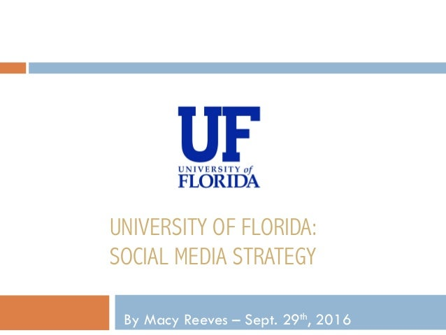 UNIVERSITY OF FLORIDA: SOCIAL MEDIA STRATEGY By Macy Reeves – Sept. 29th, 2016