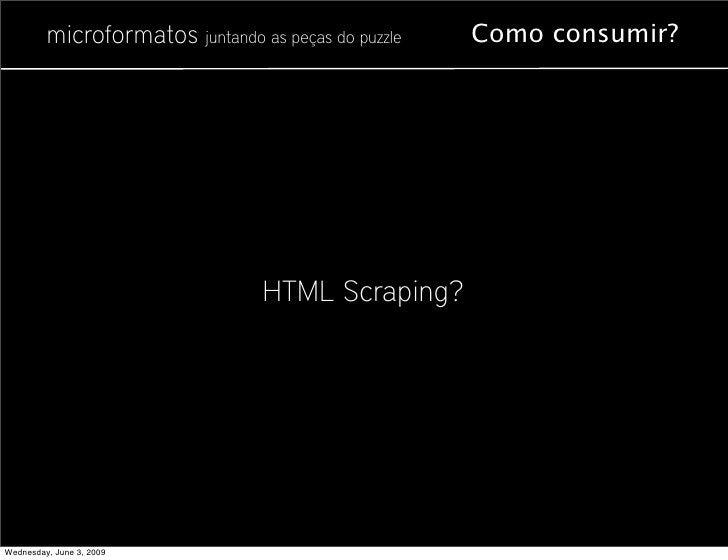 microformatos juntando as peças do puzzle   Como consumir?                                      HTML Scraping?     Wednesd...