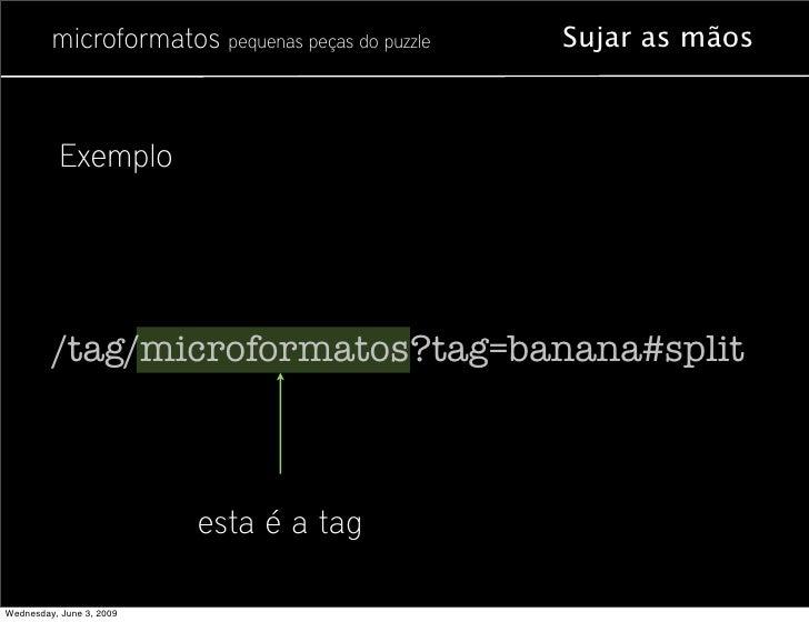 microformatos pequenas peças do puzzle   Sujar as mãos               Exemplo              /tag/microformatos?tag=banana#sp...