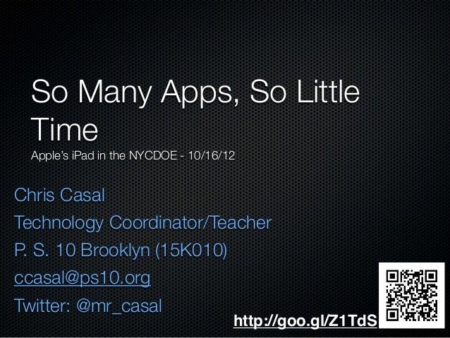 Chris Casal Technology Coordinator/Teacher P. S. 10 Brooklyn (15K010) ccasal@ps10.org Twitter: @mr_casal So Many Apps, So ...