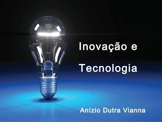 Inovação e ÃO AC V O Tecnologia IN  Anízio Dutra Vianna