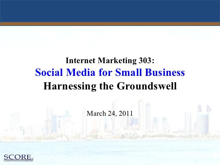 Internet Marketing 303:   Social Media for Small Business  Harnessing the Groundswell March 24, 2011