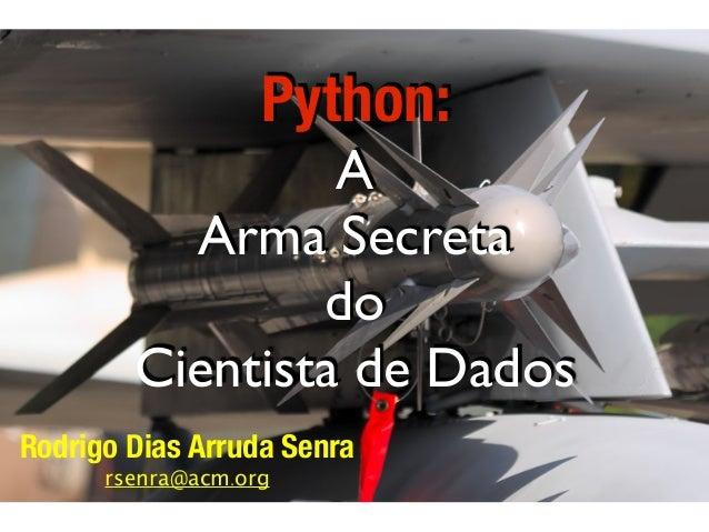 Python: A Arma Secreta do Cientista de Dados Rodrigo Dias Arruda Senra rsenra@acm.org
