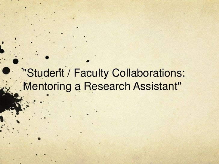 """""""Student / Faculty Collaborations: Mentoring a Research Assistant"""" <br />"""