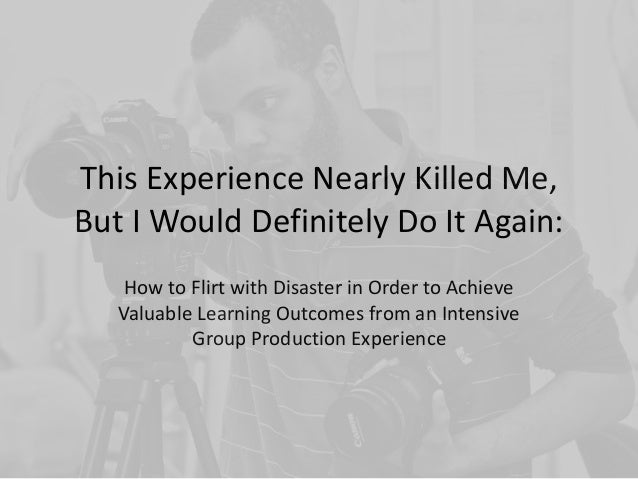 This Experience Nearly Killed Me, But I Would Definitely Do It Again: How to Flirt with Disaster in Order to Achieve Valua...
