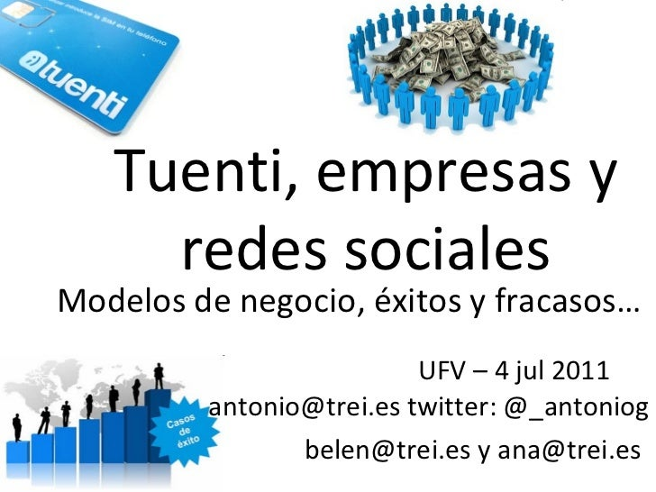 Tuenti, empresas y redes sociales UFV – 4 jul 2011  antonio@trei.es twitter: @_antoniog belen@trei.es y ana@trei.es   Mode...
