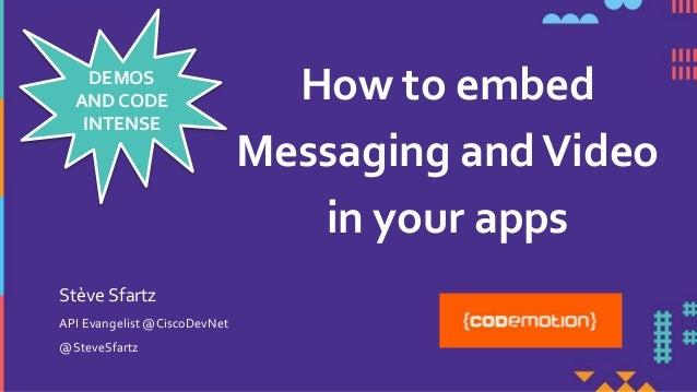 How to embed Messaging andVideo in your apps API Evangelist @CiscoDevNet @SteveSfartz Stève Sfartz DEMOS AND CODE INTENSE