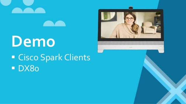 Cisco Spark 'Free' plan  Web, Desktop, Mobile clients  Illimited messaging & spaces  Up to 3 participants in a Call  D...